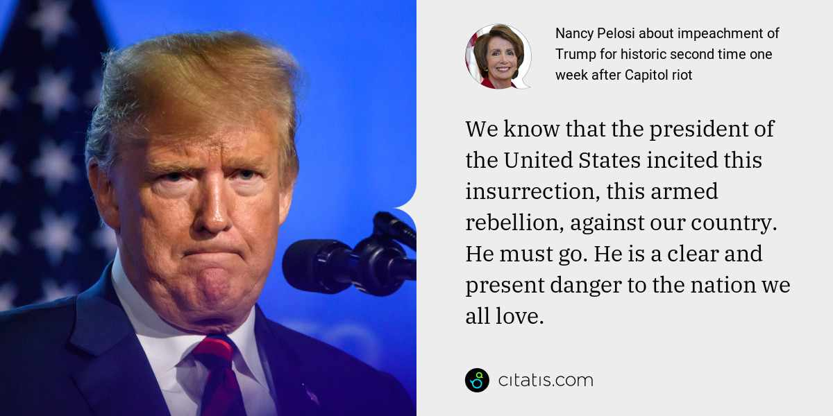 Nancy Pelosi: We know that the president of the United States incited this insurrection, this armed rebellion, against our country. He must go. He is a clear and present danger to the nation we all love.