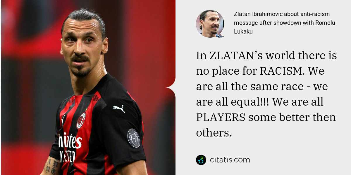 Zlatan Ibrahimovic: In ZLATAN's world there is no place for RACISM. We are all the same race - we are all equal!!! We are all PLAYERS some better then others.