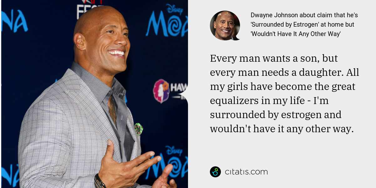 Dwayne Johnson: Every man wants a son, but every man needs a daughter. All my girls have become the great equalizers in my life - I'm surrounded by estrogen and wouldn't have it any other way.
