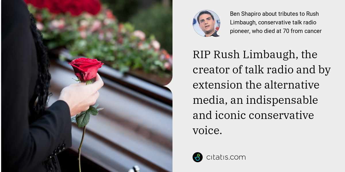 Ben Shapiro: RIP Rush Limbaugh, the creator of talk radio and by extension the alternative media, an indispensable and iconic conservative voice.