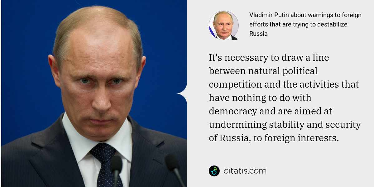 Vladimir Putin: It's necessary to draw a line between natural political competition and the activities that have nothing to do with democracy and are aimed at undermining stability and security of Russia, to foreign interests.