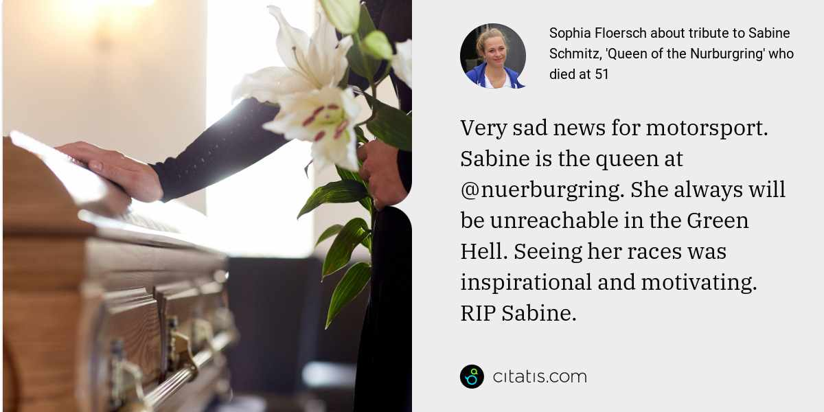 Sophia Floersch: Very sad news for motorsport. Sabine is the queen at @nuerburgring. She always will be unreachable in the Green Hell. Seeing her races was inspirational and motivating. RIP Sabine.