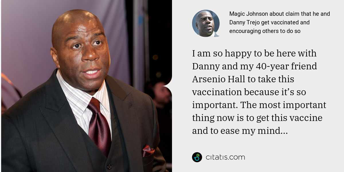 Magic Johnson: I am so happy to be here with Danny and my 40-year friend Arsenio Hall to take this vaccination because it's so important. The most important thing now is to get this vaccine and to ease my mind...