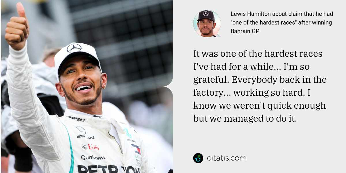 Lewis Hamilton: It was one of the hardest races I've had for a while... I'm so grateful. Everybody back in the factory... working so hard. I know we weren't quick enough but we managed to do it.
