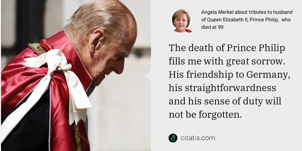Angela Merkel: The death of Prince Philip fills me with great sorrow. His friendship to Germany, his straightforwardness and his sense of duty will not be forgotten.