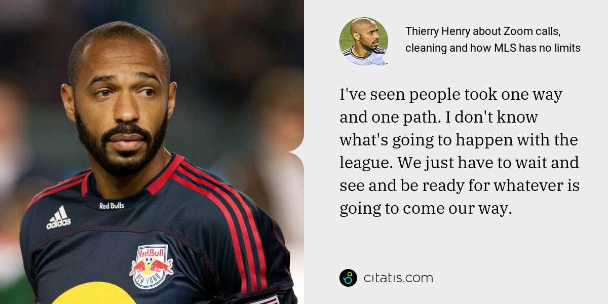 Thierry Henry: I've seen people took one way and one path. I don't know what's going to happen with the league. We just have to wait and see and be ready for whatever is going to come our way.