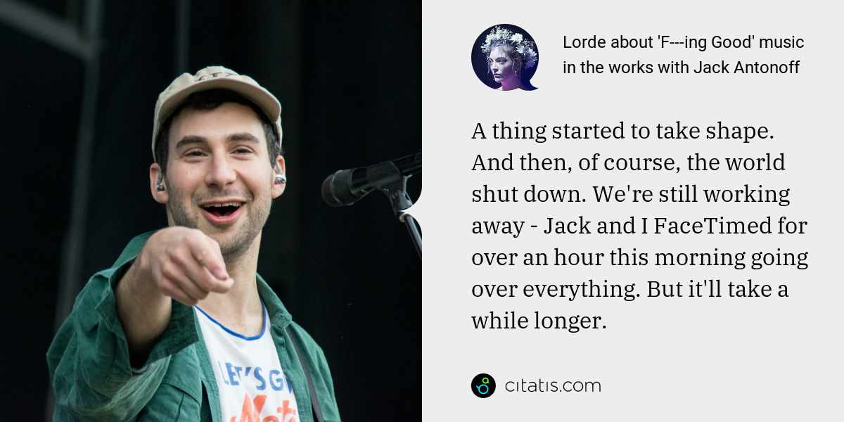 Lorde: A thing started to take shape. And then, of course, the world shut down. We're still working away - Jack and I FaceTimed for over an hour this morning going over everything. But it'll take a while longer.