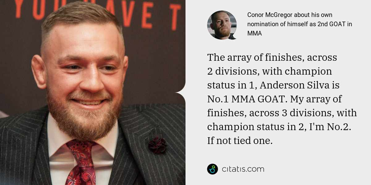 Conor McGregor: The array of finishes, across 2 divisions, with champion status in 1, Anderson Silva is No.1 MMA GOAT. My array of finishes, across 3 divisions, with champion status in 2, I'm No.2. If not tied one.