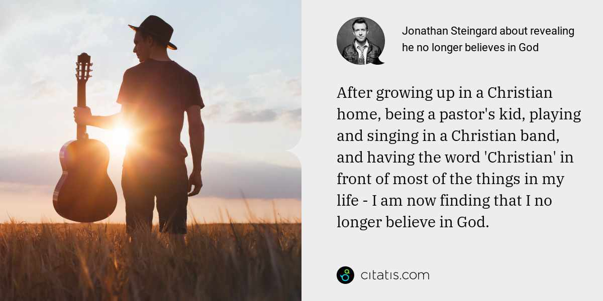 Jonathan Steingard: After growing up in a Christian home, being a pastor's kid, playing and singing in a Christian band, and having the word 'Christian' in front of most of the things in my life - I am now finding that I no longer believe in God.