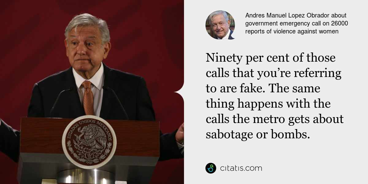 Andres Manuel Lopez Obrador: Ninety per cent of those calls that you're referring to are fake. The same thing happens with the calls the metro gets about sabotage or bombs.