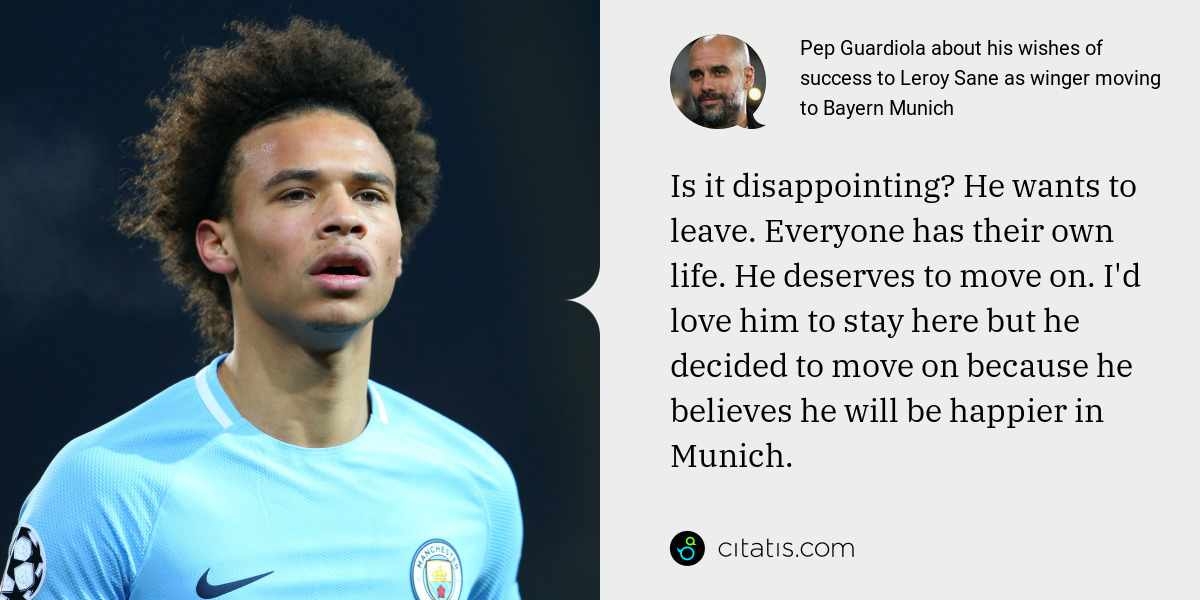 Pep Guardiola: Is it disappointing? He wants to leave. Everyone has their own life. He deserves to move on. I'd love him to stay here but he decided to move on because he believes he will be happier in Munich.