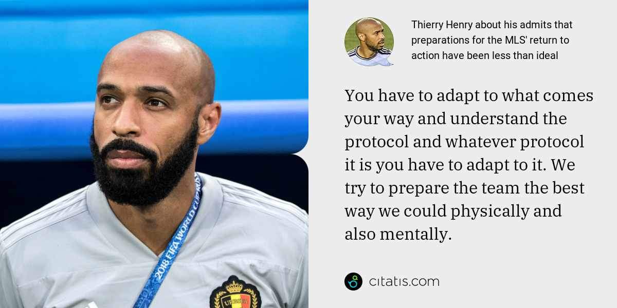 Thierry Henry: You have to adapt to what comes your way and understand the protocol and whatever protocol it is you have to adapt to it. We try to prepare the team the best way we could physically and also mentally.
