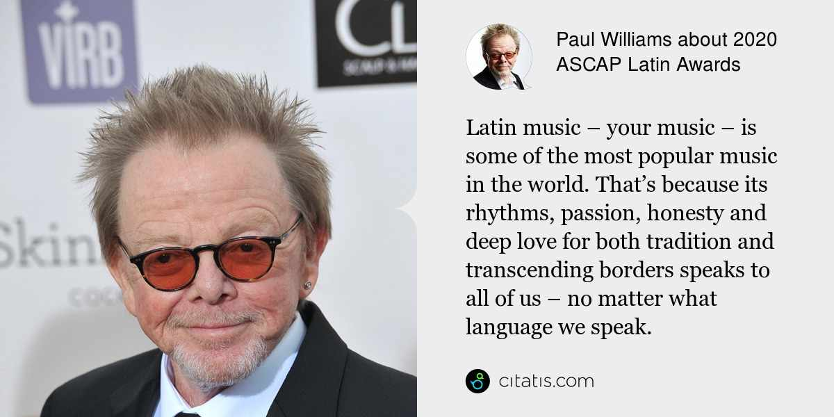Paul Williams: Latin music – your music – is some of the most popular music in the world. That's because its rhythms, passion, honesty and deep love for both tradition and transcending borders speaks to all of us – no matter what language we speak.