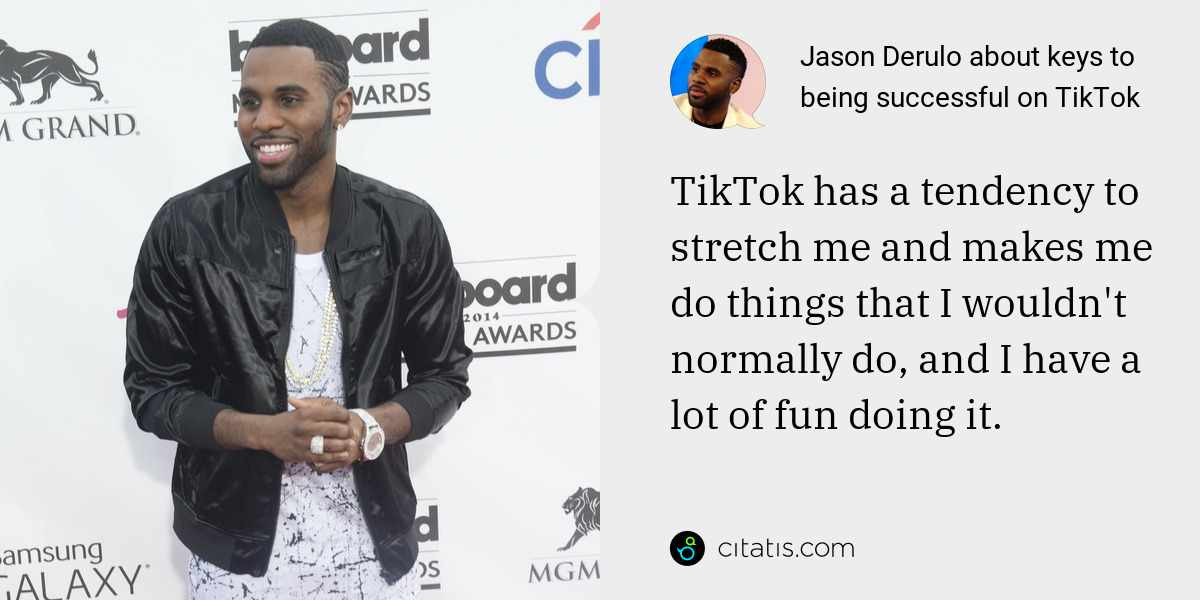Jason Derulo: TikTok has a tendency to stretch me and makes me do things that I wouldn't normally do, and I have a lot of fun doing it.