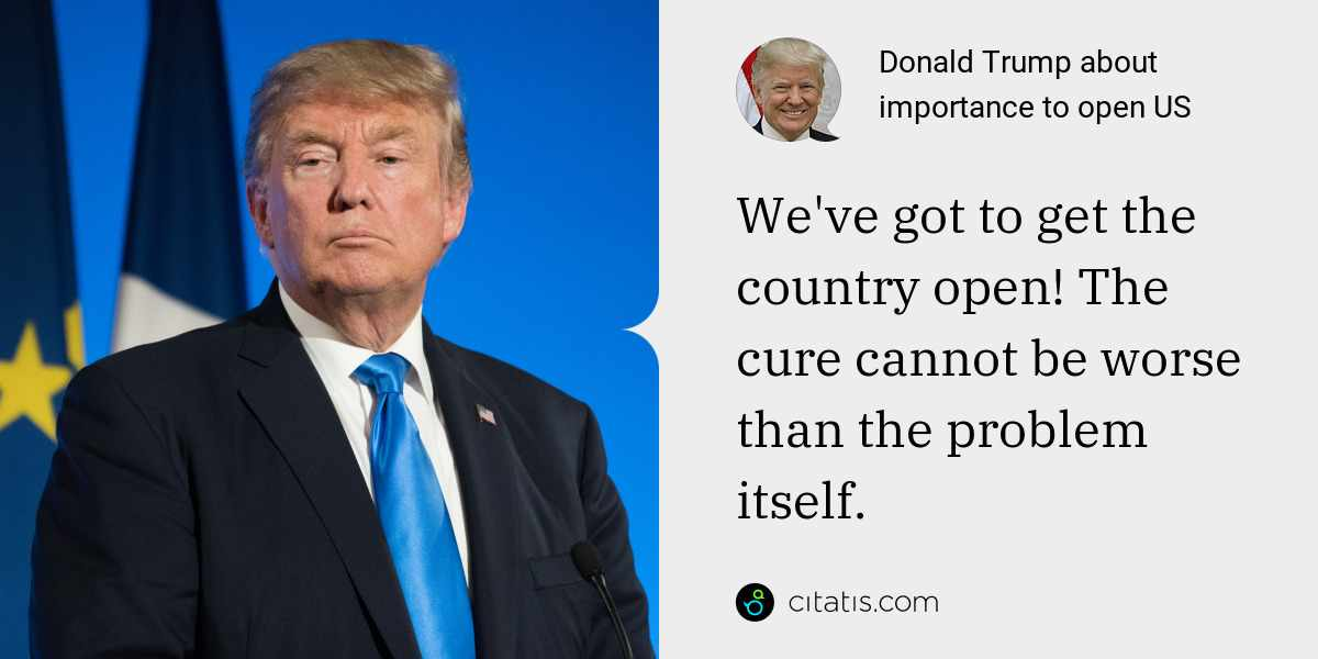 Donald Trump: We've got to get the country open! The cure cannot be worse than the problem itself.