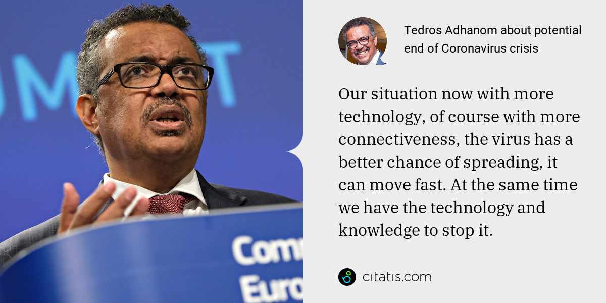 Tedros Adhanom: Our situation now with more technology, of course with more connectiveness, the virus has a better chance of spreading, it can move fast. At the same time we have the technology and knowledge to stop it.