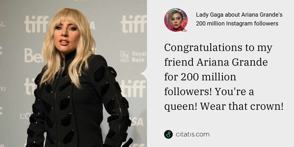 Lady Gaga: Congratulations to my friend Ariana Grande for 200 million followers! You're a queen! Wear that crown!
