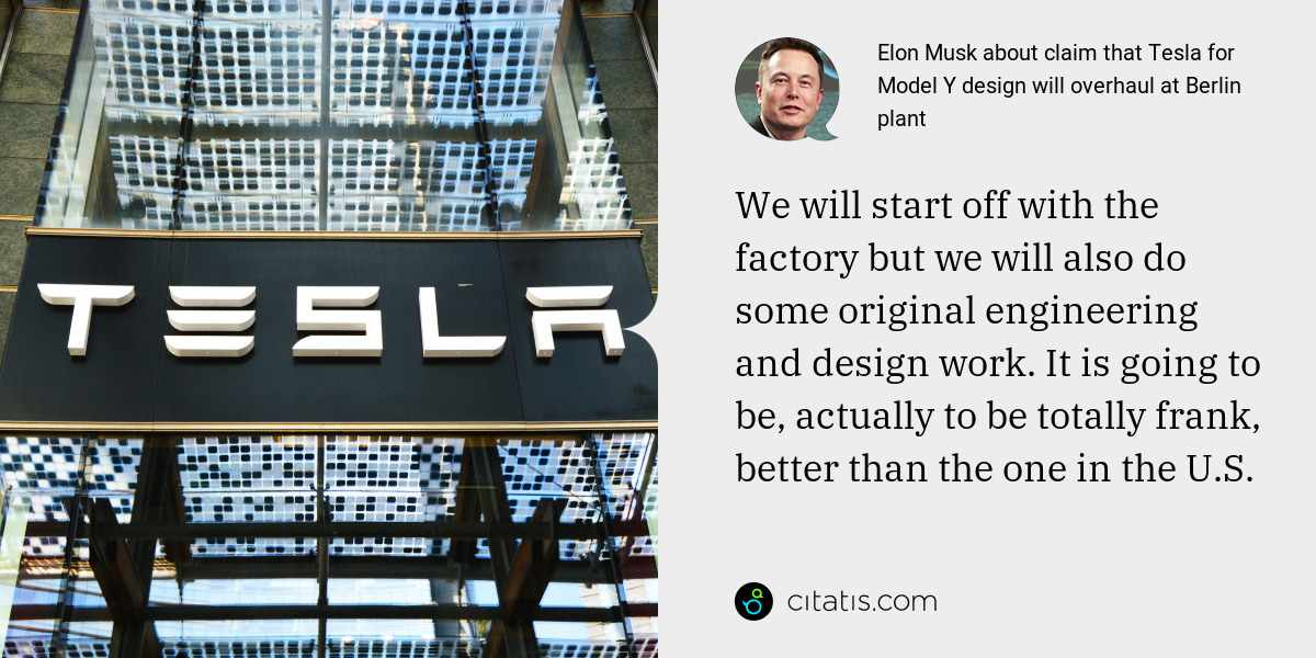 Elon Musk: We will start off with the factory but we will also do some original engineering and design work. It is going to be, actually to be totally frank, better than the one in the U.S.