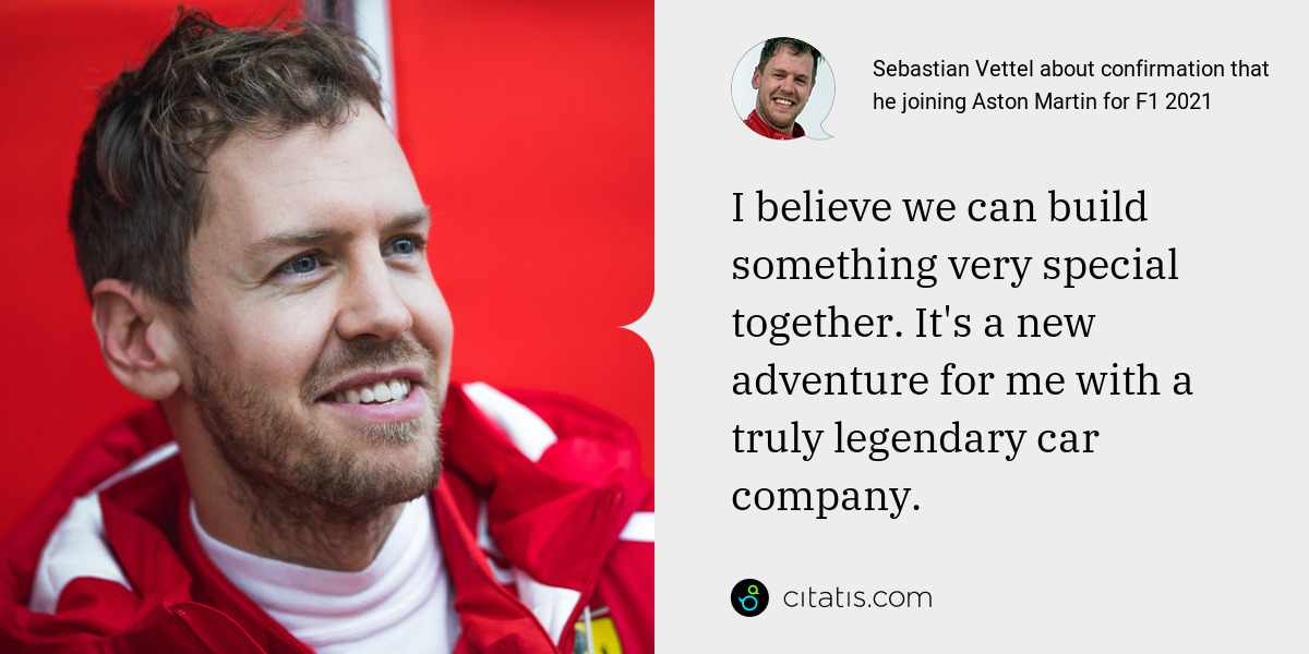 Sebastian Vettel: I believe we can build something very special together. It's a new adventure for me with a truly legendary car company.