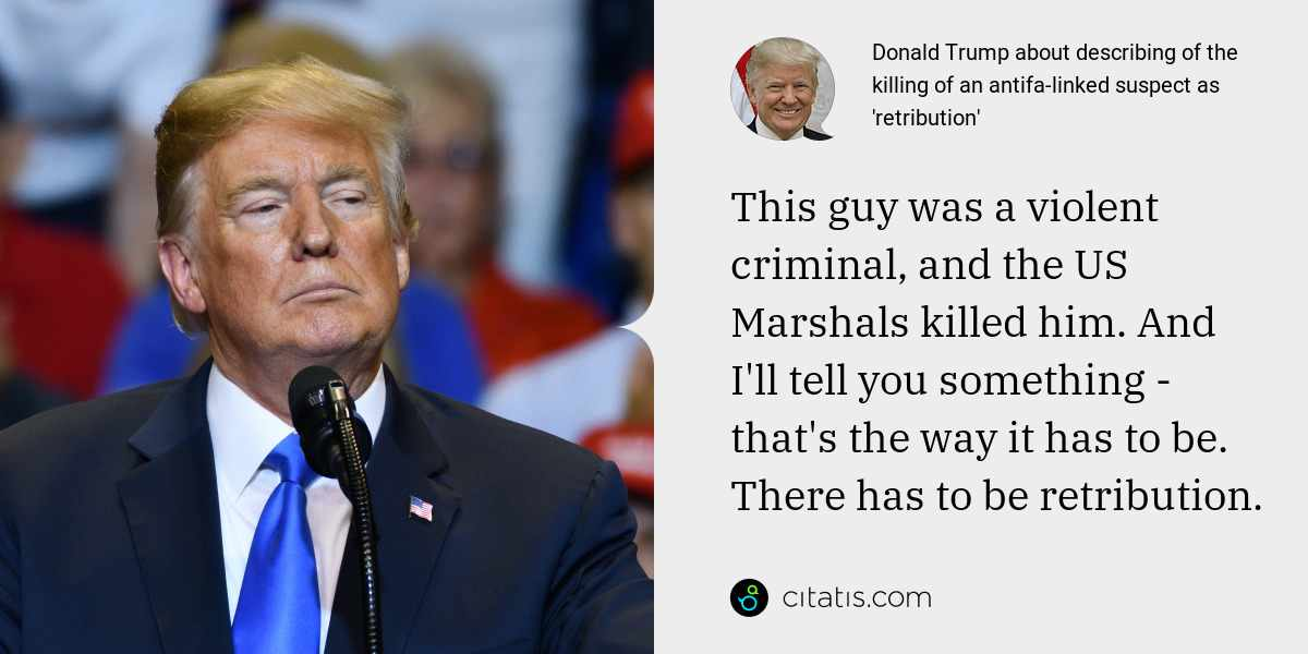 Donald Trump: This guy was a violent criminal, and the US Marshals killed him. And I'll tell you something - that's the way it has to be. There has to be retribution.