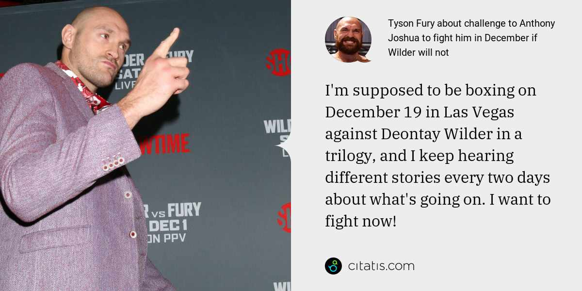 Tyson Fury: I'm supposed to be boxing on December 19 in Las Vegas against Deontay Wilder in a trilogy, and I keep hearing different stories every two days about what's going on. I want to fight now!