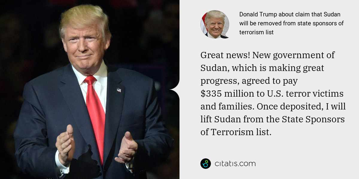 Donald Trump: Great news! New government of Sudan, which is making great progress, agreed to pay $335 million to U.S. terror victims and families. Once deposited, I will lift Sudan from the State Sponsors of Terrorism list.