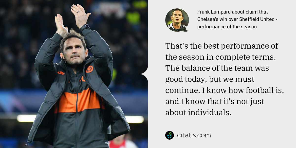 Frank Lampard: That's the best performance of the season in complete terms. The balance of the team was good today, but we must continue. I know how football is, and I know that it's not just about individuals.