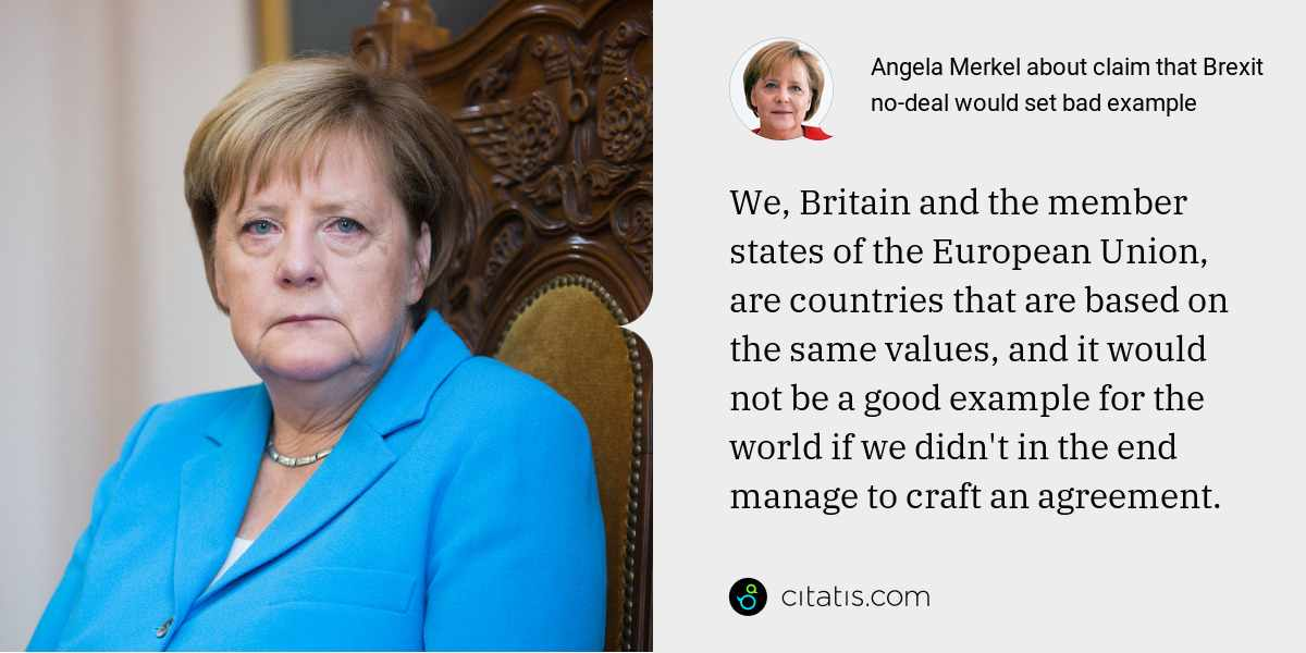 Angela Merkel: We, Britain and the member states of the European Union, are countries that are based on the same values, and it would not be a good example for the world if we didn't in the end manage to craft an agreement.