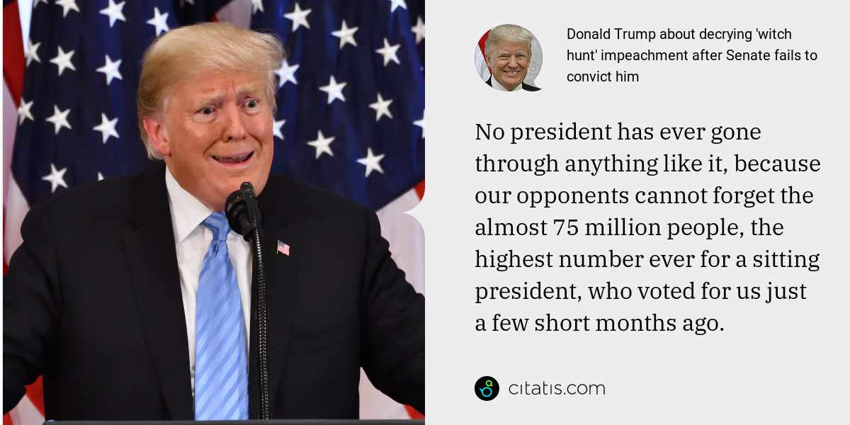 Donald Trump: No president has ever gone through anything like it, because our opponents cannot forget the almost 75 million people, the highest number ever for a sitting president, who voted for us just a few short months ago.