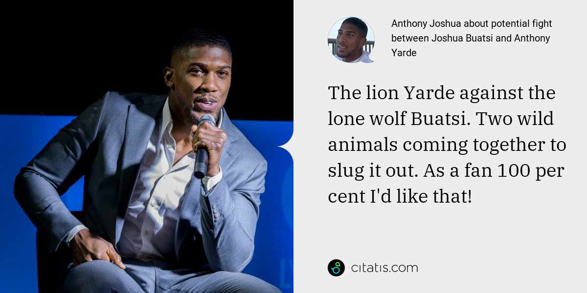 Anthony Joshua: The lion Yarde against the lone wolf Buatsi. Two wild animals coming together to slug it out. As a fan 100 per cent I'd like that!
