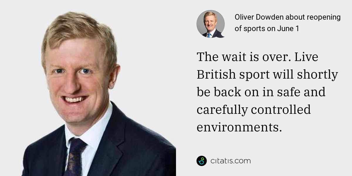 Oliver Dowden: The wait is over. Live British sport will shortly be back on in safe and carefully controlled environments.