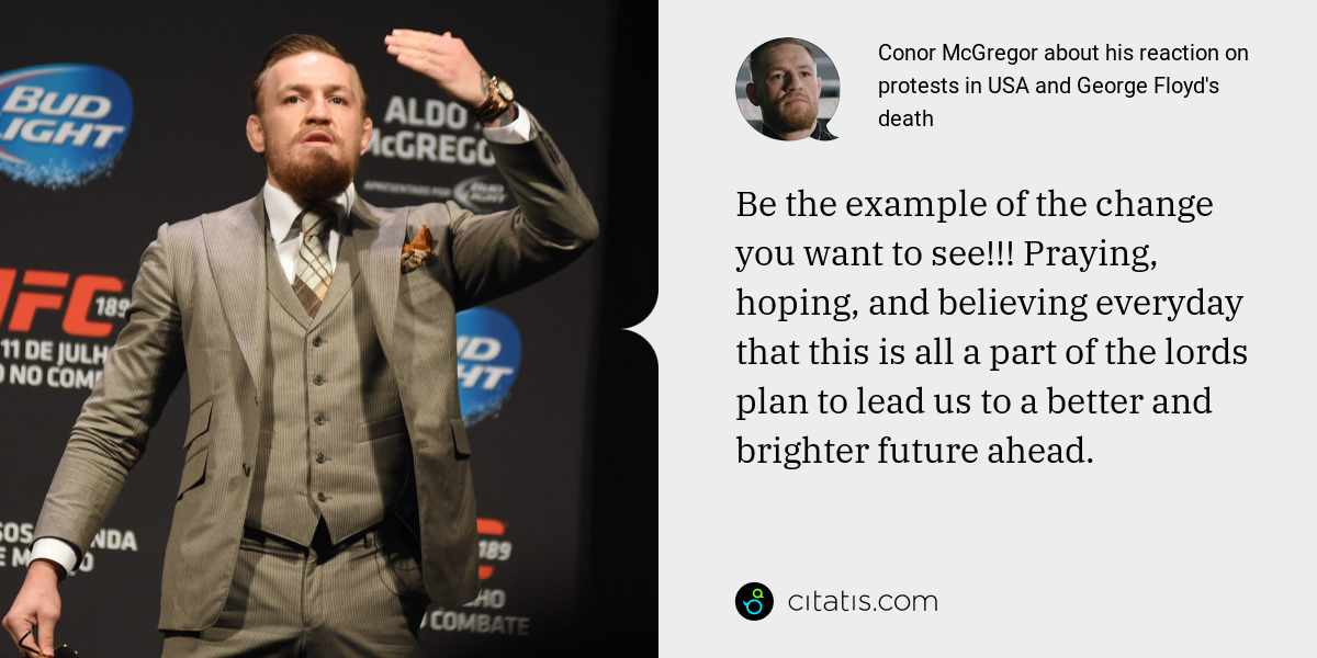Conor McGregor: Be the example of the change you want to see!!! Praying, hoping, and believing everyday that this is all a part of the lords plan to lead us to a better and brighter future ahead.
