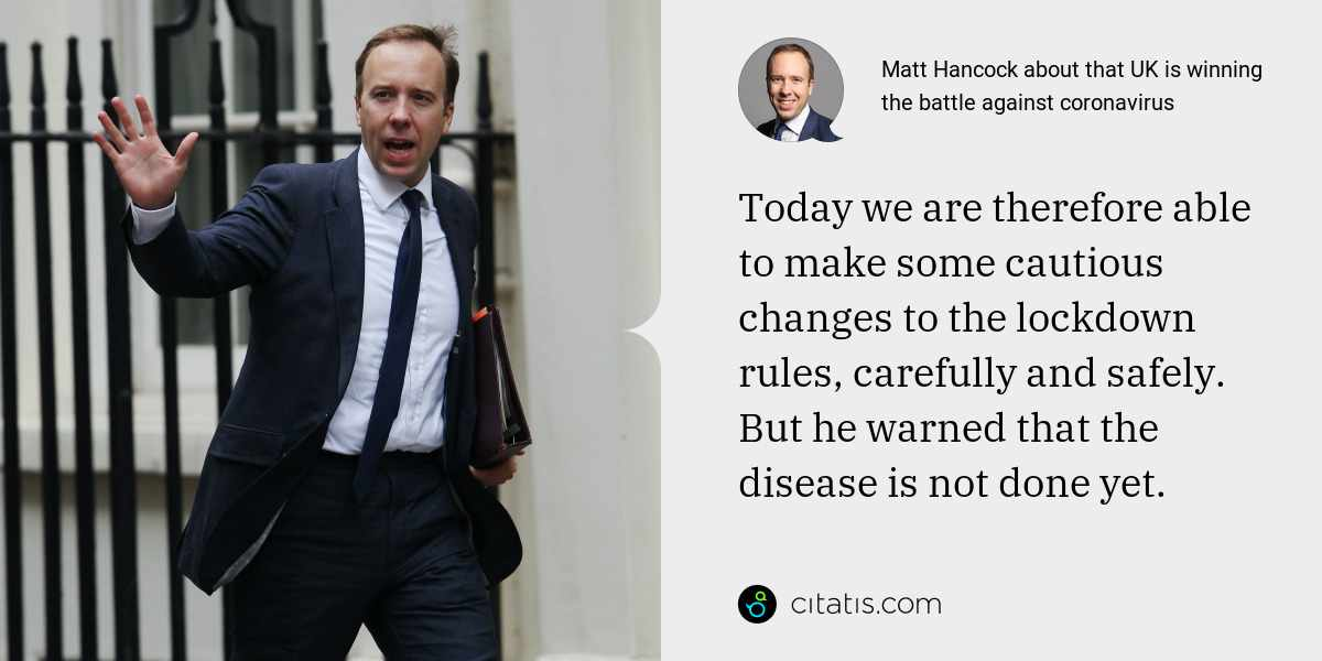 Matt Hancock: Today we are therefore able to make some cautious changes to the lockdown rules, carefully and safely. But he warned that the disease is not done yet.