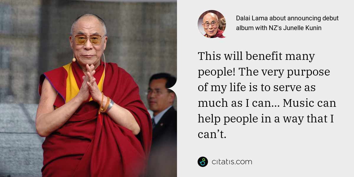 Dalai Lama: This will benefit many people! The very purpose of my life is to serve as much as I can... Music can help people in a way that I can't.