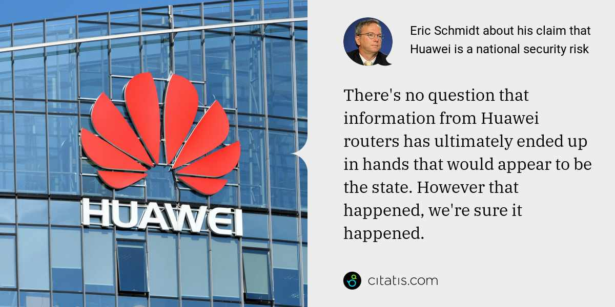 Eric Schmidt: There's no question that information from Huawei routers has ultimately ended up in hands that would appear to be the state. However that happened, we're sure it happened.