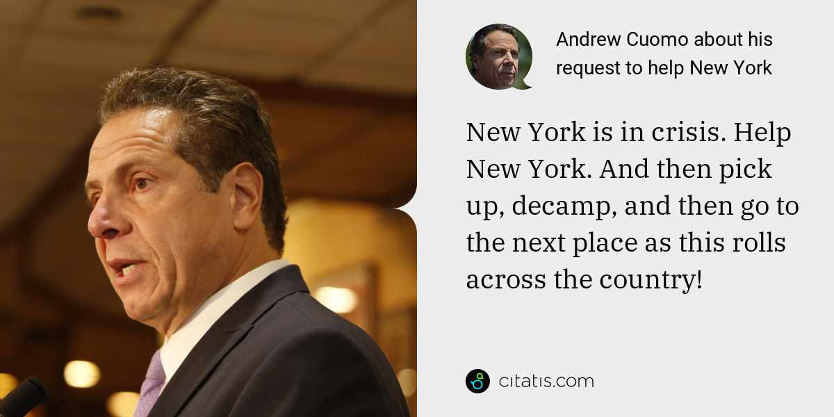 Andrew Cuomo: New York is in crisis. Help New York. And then pick up, decamp, and then go to the next place as this rolls across the country!