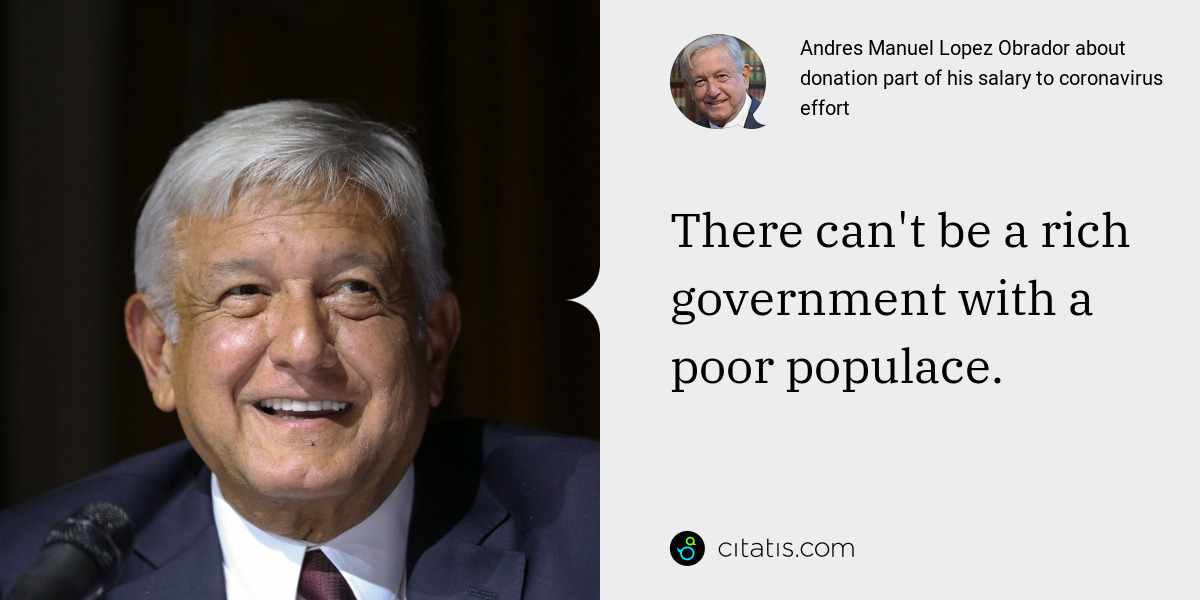 Andres Manuel Lopez Obrador: There can't be a rich government with a poor populace.