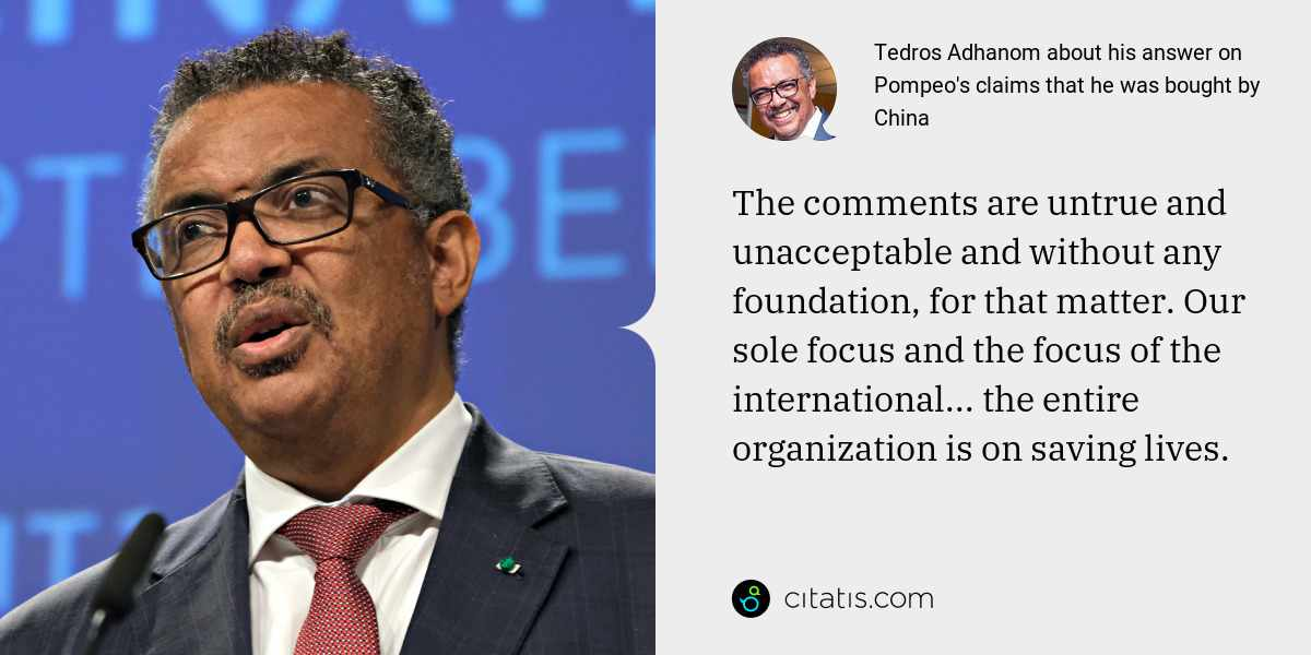 Tedros Adhanom: The comments are untrue and unacceptable and without any foundation, for that matter. Our sole focus and the focus of the international... the entire organization is on saving lives.