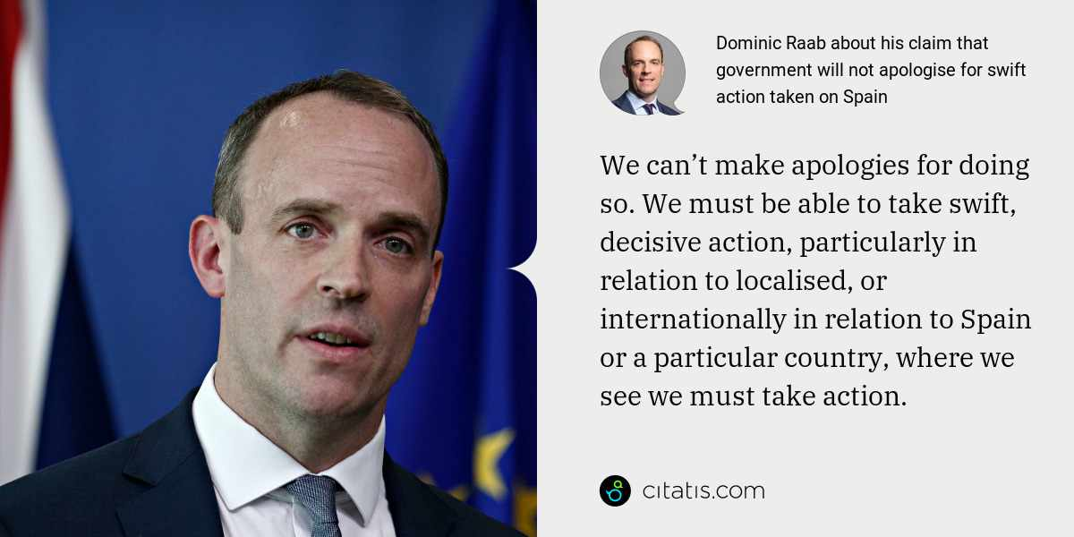 Dominic Raab: We can't make apologies for doing so. We must be able to take swift, decisive action, particularly in relation to localised, or internationally in relation to Spain or a particular country, where we see we must take action.