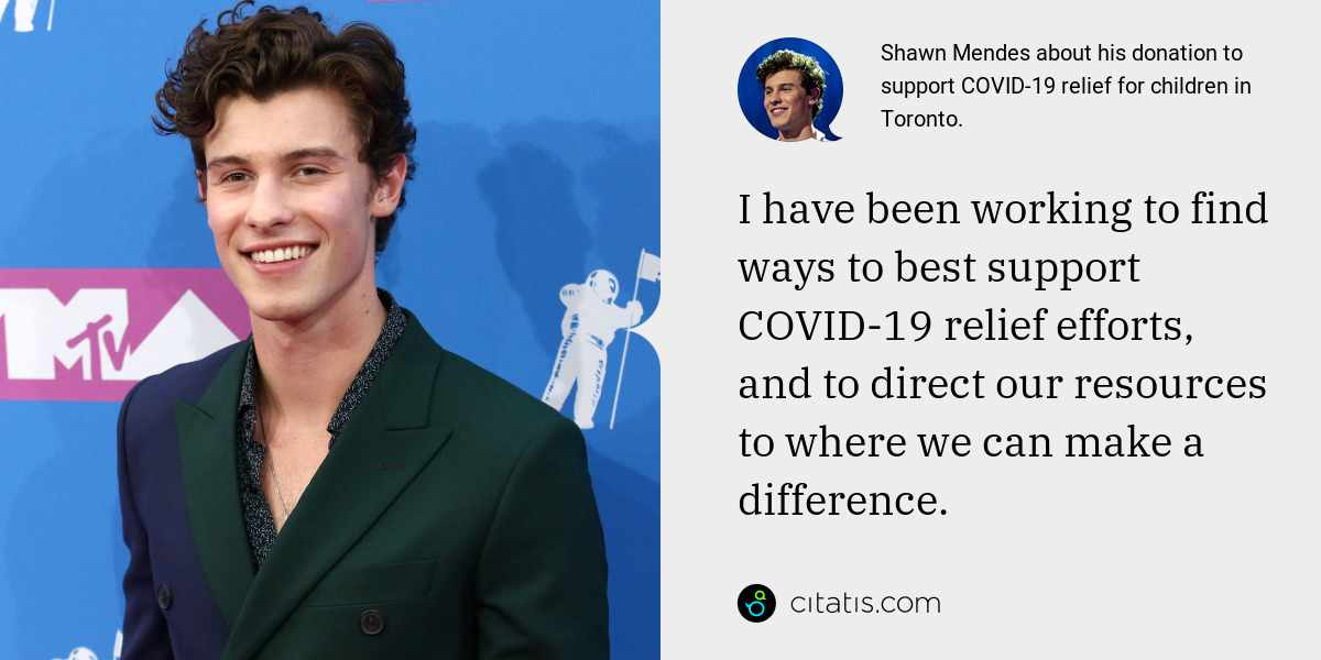 Shawn Mendes: I have been working to find ways to best support COVID-19 relief efforts, and to direct our resources to where we can make a difference.