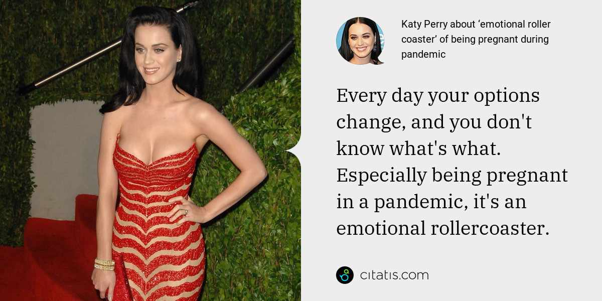 Katy Perry: Every day your options change, and you don't know what's what. Especially being pregnant in a pandemic, it's an emotional rollercoaster.