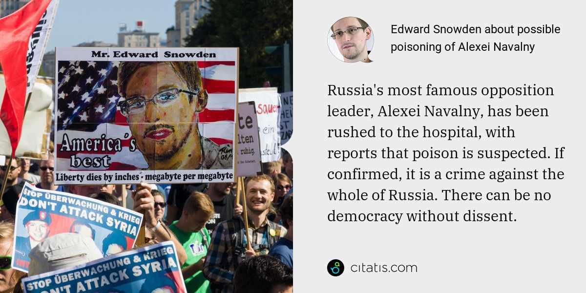 Edward Snowden: Russia's most famous opposition leader, Alexei Navalny, has been rushed to the hospital, with reports that poison is suspected. If confirmed, it is a crime against the whole of Russia. There can be no democracy without dissent.