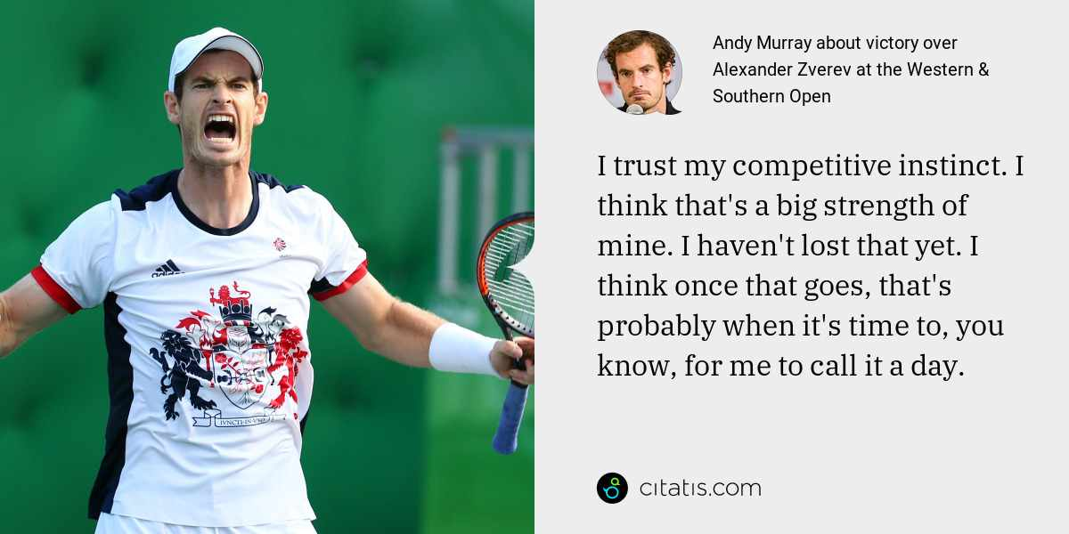 Andy Murray: I trust my competitive instinct. I think that's a big strength of mine. I haven't lost that yet. I think once that goes, that's probably when it's time to, you know, for me to call it a day.