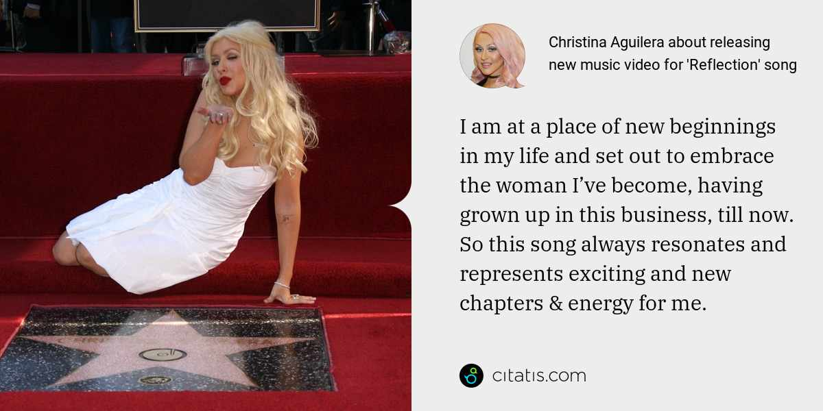 Christina Aguilera: I am at a place of new beginnings in my life and set out to embrace the woman I've become, having grown up in this business, till now. So this song always resonates and represents exciting and new chapters & energy for me.