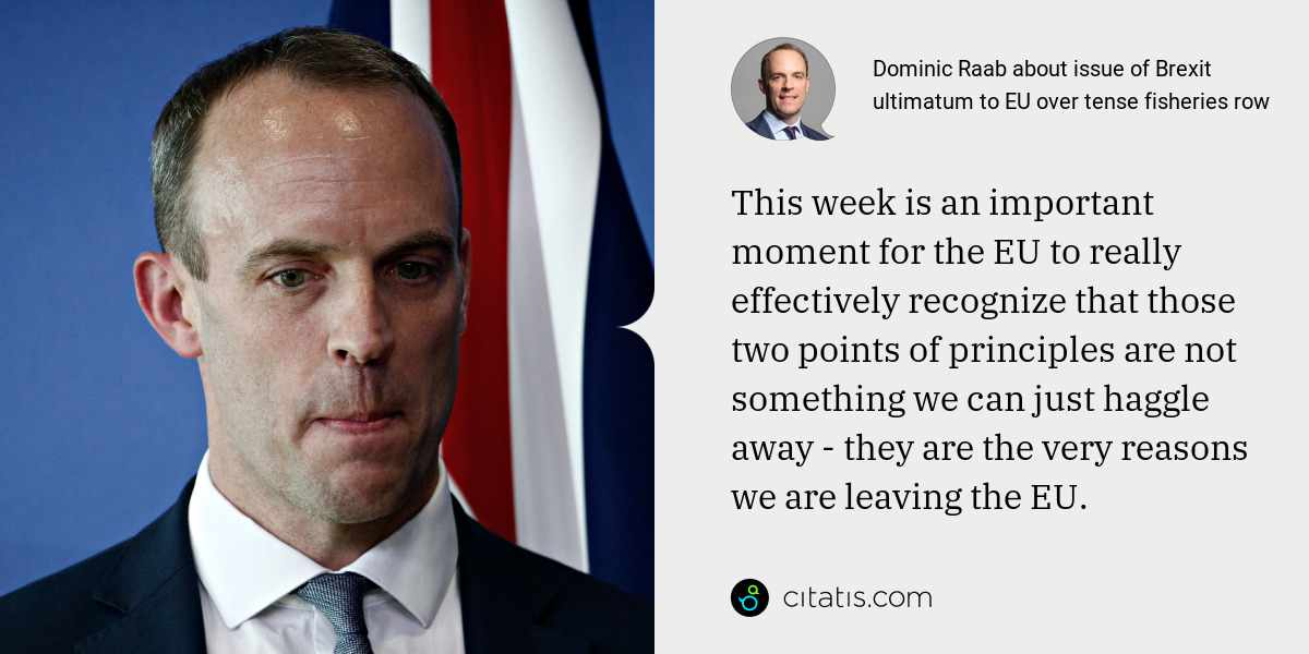 Dominic Raab: This week is an important moment for the EU to really effectively recognize that those two points of principles are not something we can just haggle away - they are the very reasons we are leaving the EU.