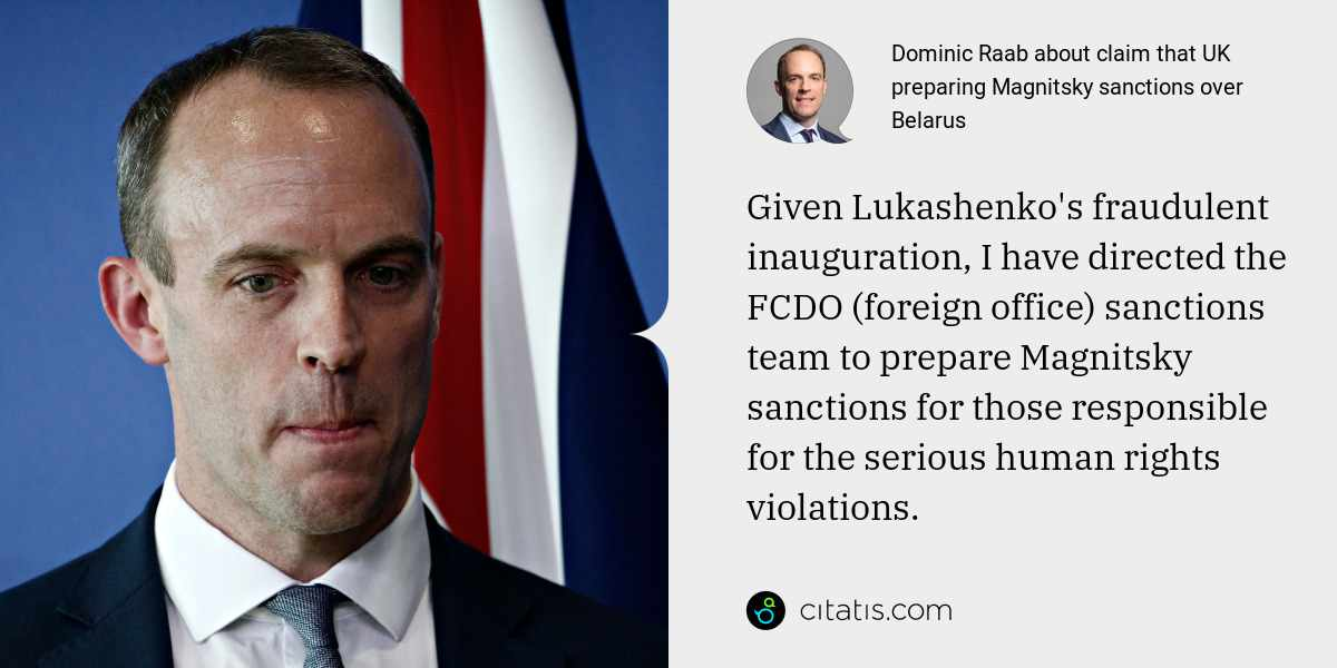 Dominic Raab: Given Lukashenko's fraudulent inauguration, I have directed the FCDO (foreign office) sanctions team to prepare Magnitsky sanctions for those responsible for the serious human rights violations.
