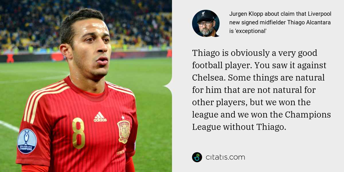 Jurgen Klopp: Thiago is obviously a very good football player. You saw it against Chelsea. Some things are natural for him that are not natural for other players, but we won the league and we won the Champions League without Thiago.