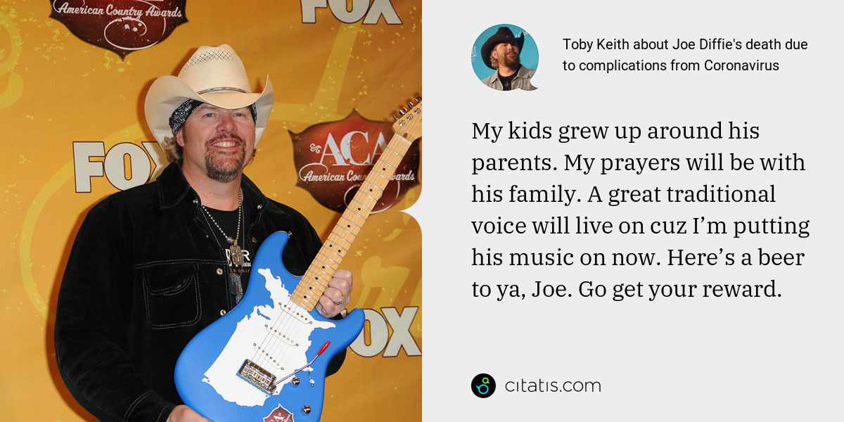Toby Keith: My kids grew up around his parents. My prayers will be with his family. A great traditional voice will live on cuz I'm putting his music on now. Here's a beer to ya, Joe. Go get your reward.