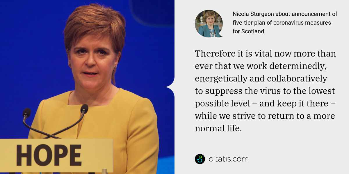 Nicola Sturgeon: Therefore it is vital now more than ever that we work determinedly, energetically and collaboratively to suppress the virus to the lowest possible level – and keep it there – while we strive to return to a more normal life.