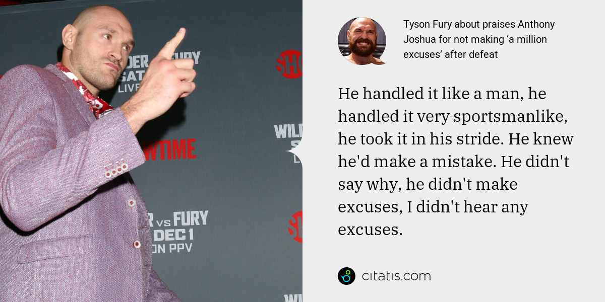 Tyson Fury: He handled it like a man, he handled it very sportsmanlike, he took it in his stride. He knew he'd make a mistake. He didn't say why, he didn't make excuses, I didn't hear any excuses.